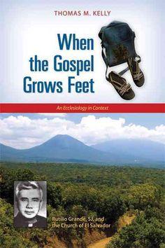 When the Gospel Grows Feet: Rutilio Grande, SJ, and the Church of El Salvador: An Ecclesiology in Context