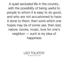 """Leo Tolstoy - """"A quiet secluded life in the country, with the possibility of being useful to people..."""". life, happiness, books, work, music, nature, contentment, rest, country, conduct-of-life, neighborliness, usefulness"""