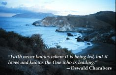 """""""Faith never knows where it is being led, but it loves and knows the One who is leading."""" —Oswald Chambers"""