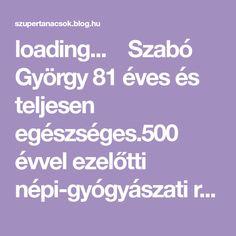 loading...  Szabó György 81 éves és teljesen egészséges.500 évvel ezelőtti népi-gyógyászati receptúrákat próbál ki és ad át sikerrel az utódoknak.Közismert, hogy Magyarországon több mint 400 féle gyógynövény van. Gyuri bácsi több mint fél évszázada gyűjtögeti őket, elsősorban a lakóhelye…