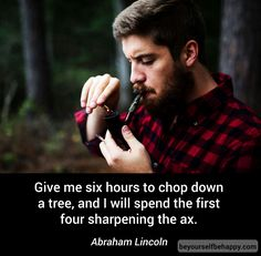 #quotes #quote #motivational #work #bethebest #think #mind #job #firstthink https://www.beyourselfbehappy.com/post?id=251 Give me six hours to chop down a tree, and I will spend the first four sharpening the ax. Abraham Lincoln