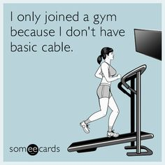 I only joined a gym because I don't have basic cable.