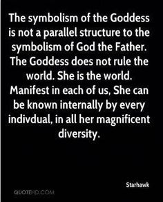The symbolism of the Goddess is not a parallel structure to the symbolism of God the Father. The Goddess does not rule the world. Manifest in each of us, She can be known internally by every individual, in all her magnificent glory. - Starhawk
