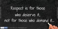 respect quotes | Respect is for those who deserve it, not for those who demand it.