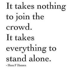 It takes nothing to join the crowd. It takes everything to stand alone.  http://cosimaobuday.com/