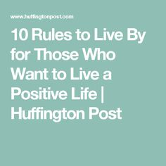 10 Rules to Live By for Those Who Want to Live a Positive Life | Huffington Post