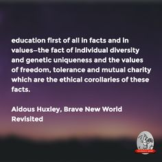 """""""education first of all in facts & in values … ethical corollaries of these facts.""""—AH, Brave New World Revisited"""