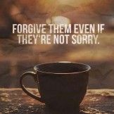 Forgive, but do not forget because if you can forgive you can learn
