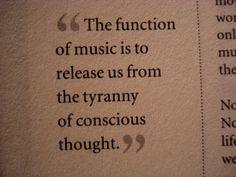 ~ La funcion de la musica es liberarnos de la tiranía del pensamiento consciente...