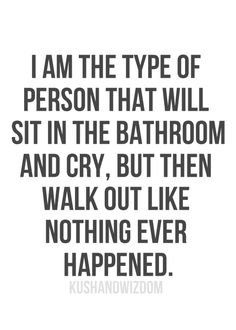I Am The Type Of Person That Will Sit In The Bathroom And Cry But Then Walk Out Like Nothing Ever Happened life quotes quotes cute quote tumblr girl quotes