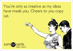 You're only as creative as my ideas have made you. Cheers to you copy cat.