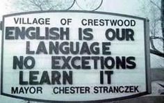 """You learn it first, seems you can't even spell """"Exceptions"""". I have a friend whose uncle lived in Pennsylvania for 50+ years now, He never spoke or needed to know English because the Polish community he lives in speaks his native language. He is a professional baker by trade. I don't care if he doesn't know English he makes delicious desserts."""