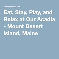 Eat, Stay, Play, and Relax at Our Acadia - Mount Desert Island, Maine