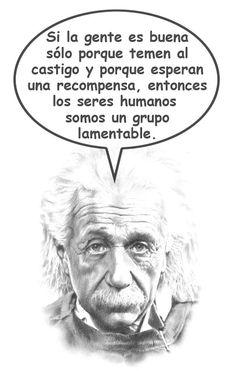 ... Si las personas son buenas sólo porque temen al castigo y esperan una recompensa, entonces nosotros somos; de hecho, un grupo lamentable. Albert Einstein.