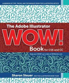The Adobe Illustrator Wow! Book for CS6 and CC: Hundreds of Tips, Tricks, and Techniques from Top Illustrator Art...