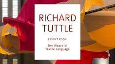Richard Tuttle: I Don't Know. The Weave of Textile Language [Tate ...