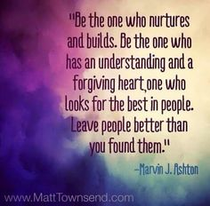 """""""...look for the best in people. Leave people better than you found them."""" ~ Elder Marvin J. Ashton"""