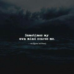 Sometimes my own mind scares me.