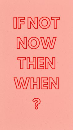 IF NOT NOW THEN WHEN ?