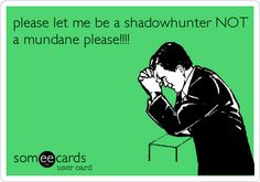 please let me be a shadowhunter NOTa mundane please!!!!