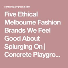 Five Ethical Melbourne Fashion Brands We Feel Good About Splurging On | Concrete Playground Melbourne