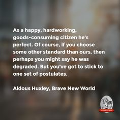 """""""As a happy, hardworking, goods-consuming citizen he's perfect.""""—Aldous Huxley, Brave New World"""