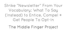 """Strike """"Newsletter"""" From Your Vocabulary: What To Say (Instead) to Entice, Compel + Get People To Opt-In (from The Middle Finger Project)"""