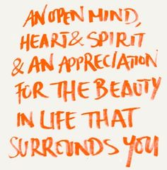 An open mind, heart & spirit & and appreciation for the beauty in life that surrounds you.