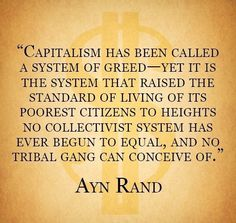 Capitalism has been called a system of greed - yet it is the system that raised the standard of living of its poorest citizens to heights no collective system has ever begun to equal, and no tribal gang can conceive of. ~ Ayn Rand