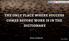The only place where success comes before work is in the dictionary, - Vince Lombardi Quote