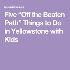 """Five """"Off the Beaten Path"""" Things to Do in Yellowstone with Kids"""