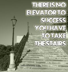 There is no elevator to success….