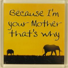 Because I'm your Mother