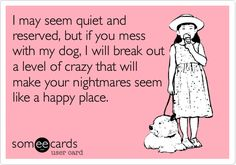 Funny Confession Ecard: I may seem quiet and reserved, but if you mess with my dog, I will break out a level of crazy that will make your nightmares seem like a happy place.