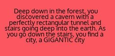 writing prompt - Deep down in the forest, you discovered a cavern with a perfectly rectangular tunnel and stairs going deep into the earth, As you go down the stairs, you find a city, a gigantic city. Writing Inspiration Prompts, Book Prompts, Dialogue Prompts, Creative Writing Prompts, Book Writing Tips, Story Prompts, Cool Writing, Writing Help, Writing Ideas