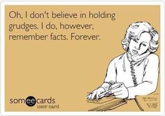 Oh, I don't believe in holding grudges. I do, however, remember facts forever.learning to let go but this is too funny & indicative of the past Just In Case, Just For You, No More Drama, Fraggle Rock, It Goes On, Thats The Way, Lol So True, True True, Haha Funny
