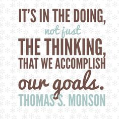"""It's in the doing not just the thinking, that we accomplish our goals."" - Thomas S. Monson #goals #newyears #ldsquotes #lds"