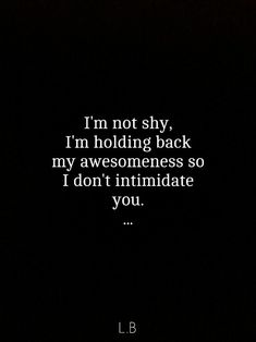 Inspirational Quotes: Im not shy. Im holding back my awesomeness so I dont intimidate you. Top Inspirational Quotes Quote Description Im not shy. Im holding back my awesomeness so I dont intimidate you. Great Quotes, Quotes To Live By, Me Quotes, Funny Quotes, Inspirational Quotes, The Words, Def Not, Beautiful Words, Favorite Quotes