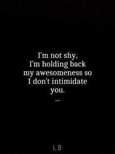 I'm not shy. I'm holding back my awesomeness so I don't intimidate you.