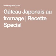 Gâteau Japonais au fromage   Recette Special