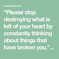 """Please stop destroying what is left of your heart by constantly thinking about things that have broken you."" - Nikita Gill"