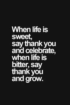 When life is sweet, say thank you and celebrate, when life is bitter, say thank you and grow. thedailyquotes.com