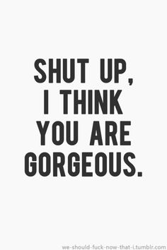 Shut up I think you are gorgeous #quotes #sayings #IGIGI #IGIGIQuotes