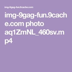 img-9gag-fun.9cache.com photo aq1ZmNL_460sv.mp4