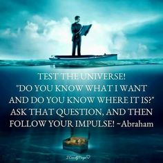 "Test the universe! ""Do you know what i want and do you know where it is?"" Ask that question, and then follow your impulse! -Abraham Hicks"
