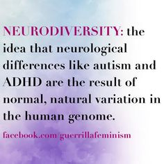 Neurodiversity: the idea that neurological differences like autism and ADHD are the result of normal, natural variation in the human genome.