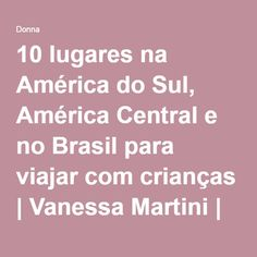 10 lugares na América do Sul, América Central e no Brasil para viajar com crianças | Vanessa Martini | Donna