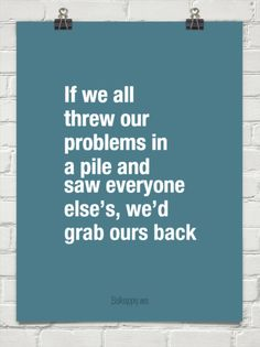If we all  threw our  problems in  a pile and  saw everyone  else's, we'd grab ours back #2911