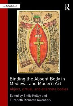 BINDING THE ABSENT BODY IN MEDIEVAL AND MODERN ART: ABJECT, VIRTUAL, AND ALTERNATE BODIES