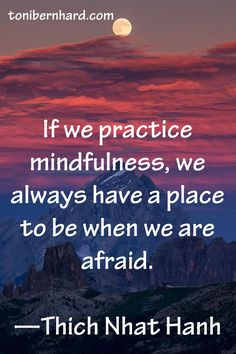 """If we practice mindfulness, we always have a place to be when we are afraid.""  ~Thich Nhat Hanh"